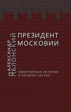 ЯБЛОНСКИЙ А. Президент Московии: Невероятная история в четырех частях