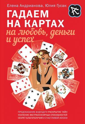 АНДРИАНОВА Е., ГУСАК Ю. Гадаем на картах на любовь, деньги и успех