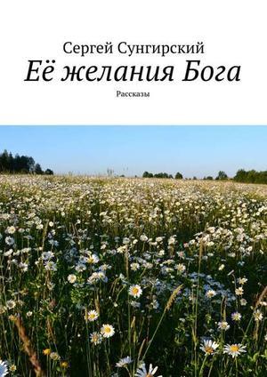 СУНГИРСКИЙ С. Её желанияБога. Рассказы