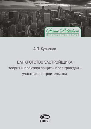 КУЗНЕЦОВ А. Банкротство застройщика. Теория и практика защиты прав граждан – участников строительства