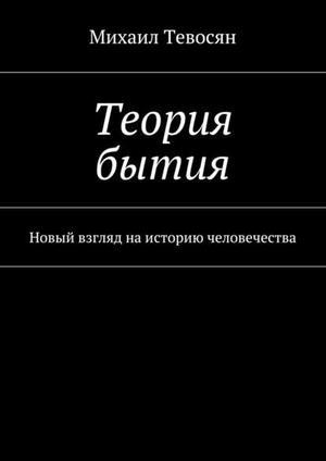 ТЕВОСЯН М. Теория бытия. Новый взгляд наисторию человечества