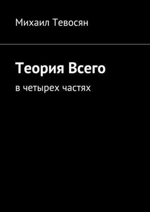 ТЕВОСЯН М. Теория Всего. Вчетырех частях