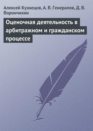 ВОРОНЧИХИН Д., ГЕНЕРАЛОВ А., КУЗНЕЦОВ А. Оценочная деятельность в арбитражном и гражданском процессе