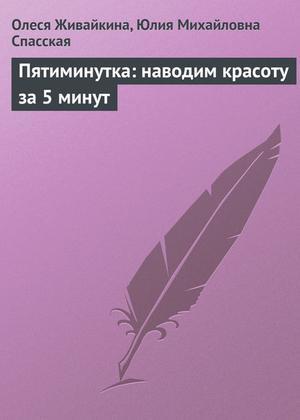 Живайкина О., Спасская Ю. Пятиминутка: наводим красоту за 5 минут