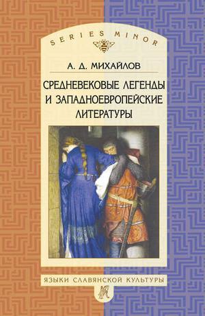 МИХАЙЛОВ А. Средневековые легенды и западноевропейские литературы