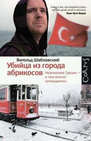 ШАБЛОВСКИЙ В. Убийца из города абрикосов. Незнакомая Турция – о чем молчат путеводители