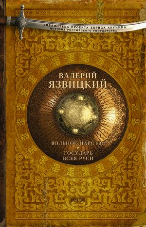 АКУНИН Б., ЯЗВИЦКИЙ В. Вольное царство. Государь всея Руси