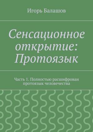 БАЛАШОВ И. Сенсационное открытие: Протоязык. Часть 1. Полностью расшифрован протоязык человечества