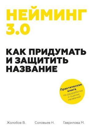 ГАВРИЛОВА М., ЖОЛОБОВ В., СОЛОВЬЕВ Н. Нейминг 3.0. Как придумать и защитить название