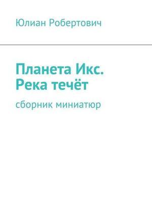ЮЛИАН РОБЕРТОВИЧ eBOOK. ПланетаИкс. Река течёт. Сборник миниатюр