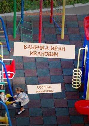 ЮЛИАН РОБЕРТОВИЧ eBOOK. Ванечка Иван Иванович. Сборник миниатюр