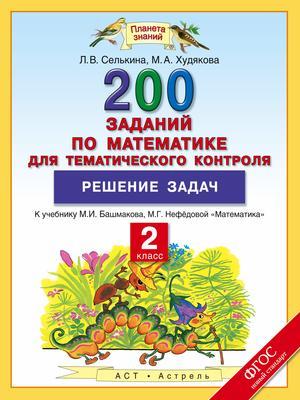 СЕЛЬКИНА Л., ХУДЯКОВА М. Математика. 2 класс. 200 заданий по математике для тематического контроля. Решение задач