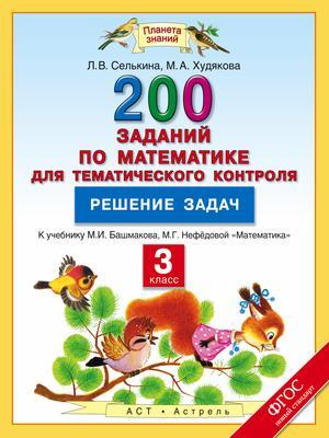 СЕЛЬКИНА Л., ХУДЯКОВА М. Математика. 3 класс. 200 заданий по математике для тематического контроля. Решение задач