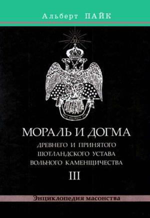 Пайк А. Мораль и Догма Древнего и Принятого Шотландского Устава Вольного Каменщичества. Том 3