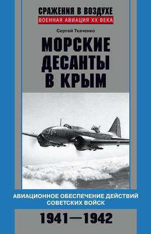 ТКАЧЕНКО С. Морские десанты в Крым. Авиационное обеспечение действий советских войск. 1941—1942