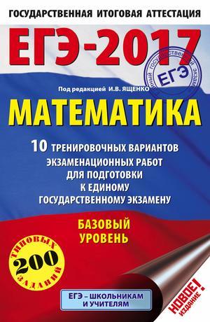 ЯЩЕНКО И. ЕГЭ-2017. Математика (60х90/16) 10 тренировочных вариантов экзаменационных работ для подготовки к ЕГЭ. Базовый уровень