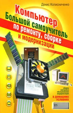 КОЛИСНИЧЕНКО Д. Компьютер. Большой самоучитель по ремонту, сборке и модернизации