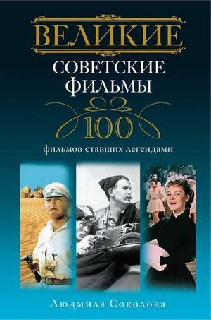 СОКОЛОВА Л. Великие советские фильмы. 100 фильмов, ставших легендами