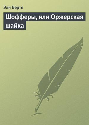 БЕРТЕ Э. Шофферы, или Оржерская шайка