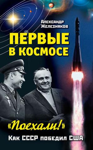 ЖЕЛЕЗНЯКОВ А. Первые в космосе. Как СССР победил США