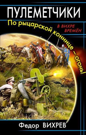 ВИХРЕВ Ф., ЛИТАГЕНТ «ИП МАХРОВ» eBOOK. Пулеметчики. По рыцарской коннице – огонь!