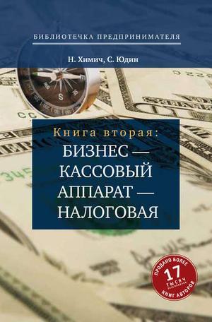 ХИМИЧ Н., ЮДИН С. Бизнес – кассовый аппарат – налоговая. Советы и рекомендации практиков