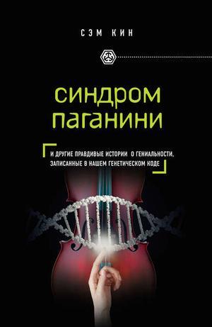 КИН С. Синдром Паганини и другие правдивые истории о гениальности, записанные в нашем генетическом коде
