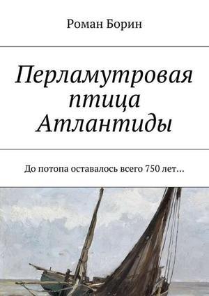БОРИН Р. Перламутровая птица Атлантиды. Допотопа оставалось всего 750лет…