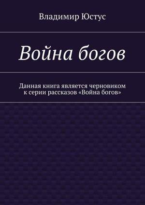 ЮСТУС В. Война богов. Данная книга является черновиком ксерии рассказов «Война богов»