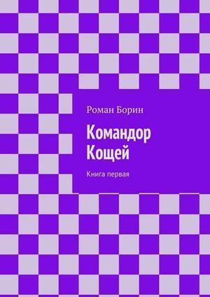 БОРИН Р. Командор Кощей. Книга первая