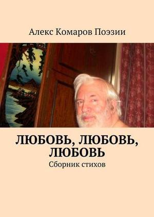 АЛЕКС КОМАРОВ ПОЭЗИИ eBOOK. Любовь, любовь, любовь. Сборник стихов