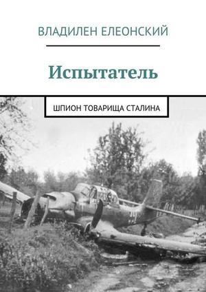 ЕЛЕОНСКИЙ В. Испытатель. Шпион товарища Сталина