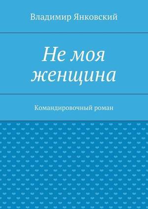 ЯНКОВСКИЙ В. Немоя женщина. Командировочный роман