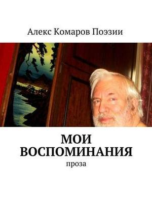 АЛЕКС КОМАРОВ ПОЭЗИИ eBOOK. Мои воспоминания. Проза