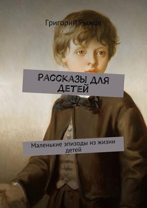 РЫЖОВ Г. Рассказы для детей. Маленькие эпизоды изжизни детей