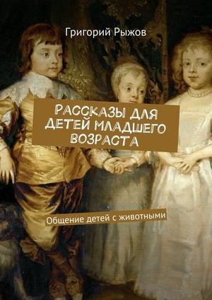 РЫЖОВ Г. Рассказы для детей младшего возраста. Общение детей с животными