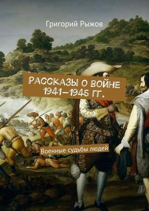 РЫЖОВ Г. Рассказы овойне 1941-1945гг. Военные судьбы людей