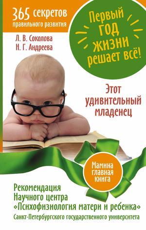 АНДРЕЕВА Н., СОКОЛОВА Л. Первый год жизни решает все! 365 секретов правильного развития. Этот удивительный младенец