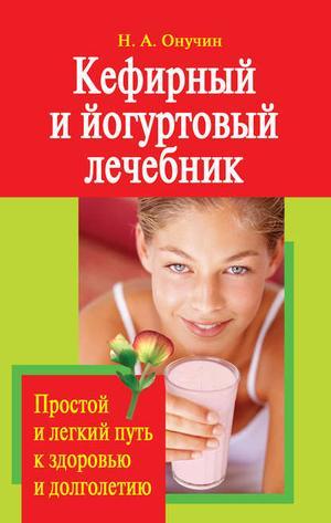 Онучин Н. Кефирный и йогуртовый лечебник. Простой и легкий путь к здоровью и долголетию