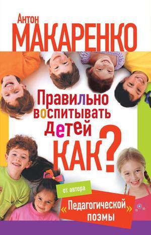 МАКАРЕНКО А., МОНУСОВА Е. Правильно воспитывать детей. Как?