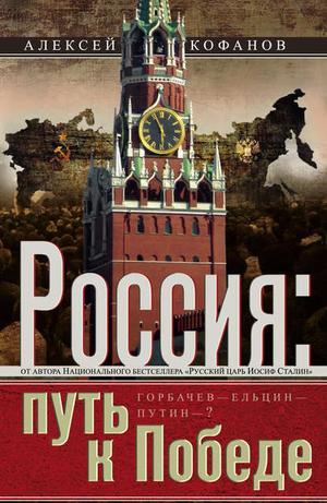 КОФАНОВ А. Россия. Путь к Победе. Горбачев–Ельцин–Путин–?