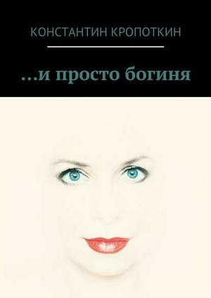 КРОПОТКИН К. … и просто богиня (сборник)