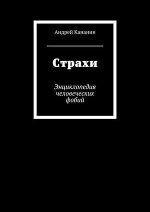 КАНАНИН А. Страхи. Энциклопедия человеческих фобий