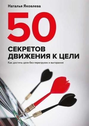 ЯКОВЛЕВА Н. 50 секретов движения к цели. Как достичь цели без перегрузок ивыгорания