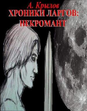КРЫЛОВ А. Хроники ларгов: Некромант