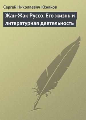 ЮЖАКОВ С. Жан-Жак Руссо. Его жизнь и литературная деятельность