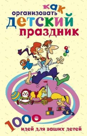 БЕРСЕНЬЕВА К. Как организовать детский праздник. 1000 идей для ваших детей