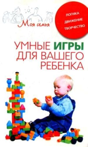 БЕРСЕНЬЕВА К. Умные игры для вашего ребенка. Логика. Движение. Творчество