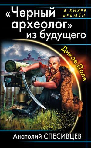 СПЕСИВЦЕВ А. «Черный археолог» из будущего. Дикое Поле
