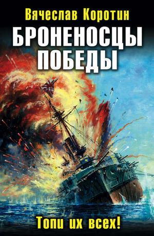КОРОТИН В. Броненосцы победы. Топи их всех!